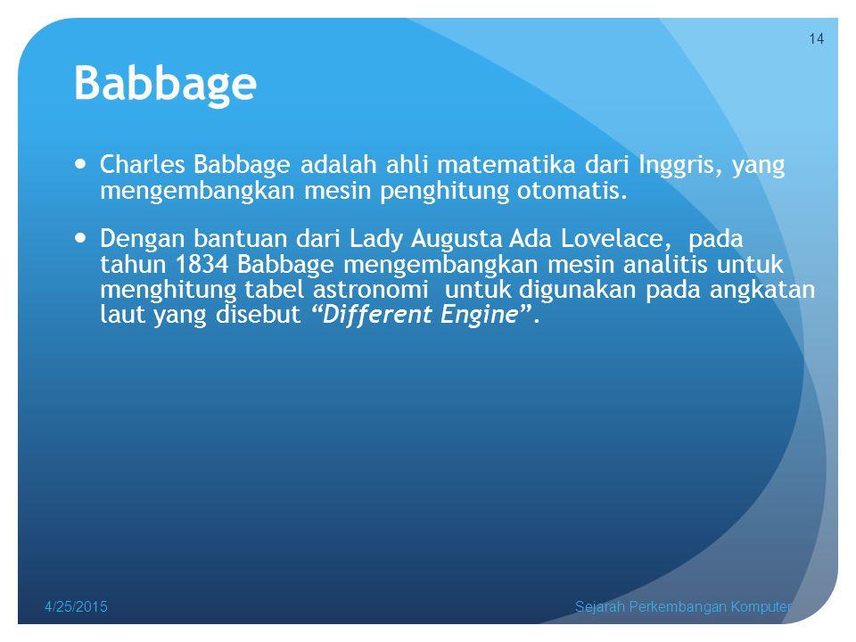 Babbage Charles Babbage adalah ahli matematika dari Inggris, yang mengembangkan mesin penghitung otomatis.