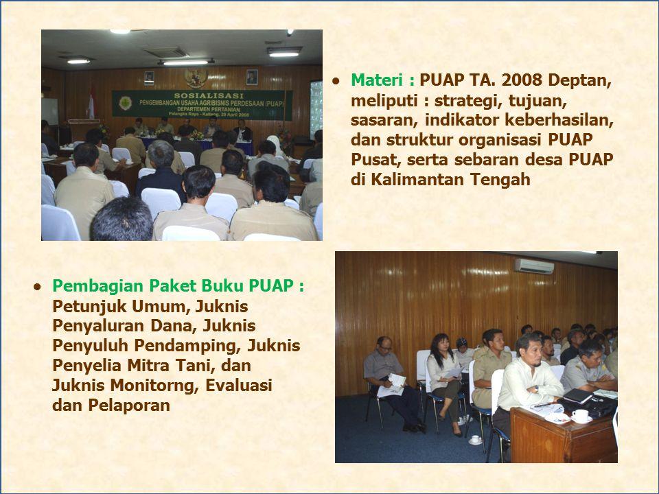● Materi : PUAP TA. 2008 Deptan, meliputi : strategi, tujuan, sasaran, indikator keberhasilan, dan struktur organisasi PUAP Pusat, serta sebaran desa PUAP di Kalimantan Tengah