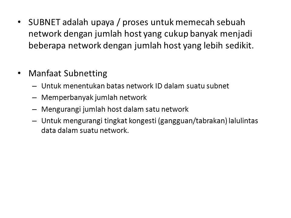 SUBNET adalah upaya / proses untuk memecah sebuah network dengan jumlah host yang cukup banyak menjadi beberapa network dengan jumlah host yang lebih sedikit.