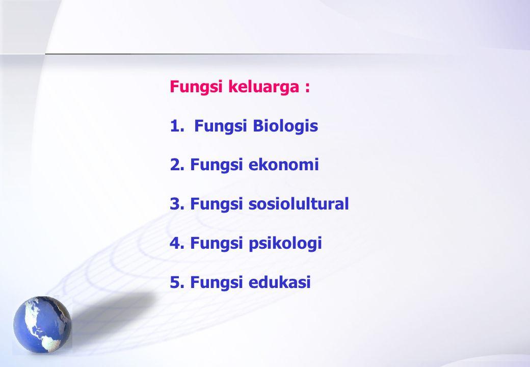 Fungsi keluarga : Fungsi Biologis. 2. Fungsi ekonomi. 3. Fungsi sosiolultural. 4. Fungsi psikologi.