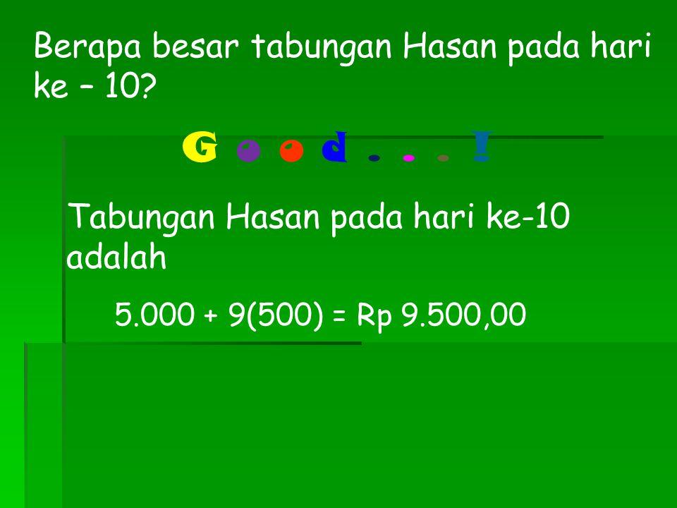 G o o d . . . ! Berapa besar tabungan Hasan pada hari ke – 10