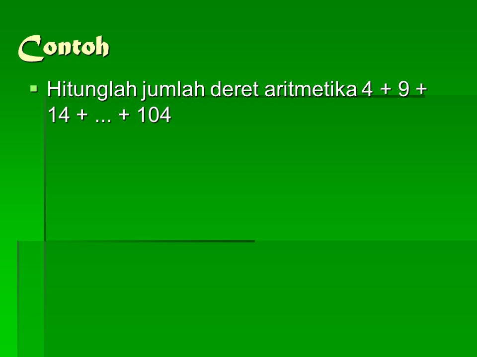 Contoh Hitunglah jumlah deret aritmetika 4 + 9 + 14 + ... + 104