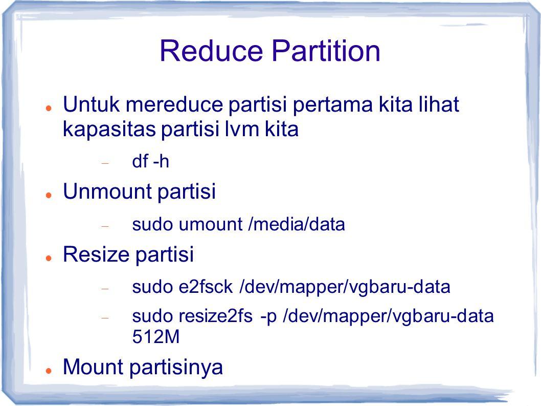 Reduce Partition Untuk mereduce partisi pertama kita lihat kapasitas partisi lvm kita. df -h. Unmount partisi.