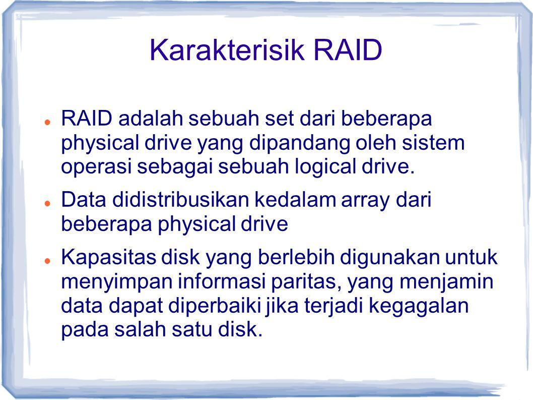Karakterisik RAID RAID adalah sebuah set dari beberapa physical drive yang dipandang oleh sistem operasi sebagai sebuah logical drive.