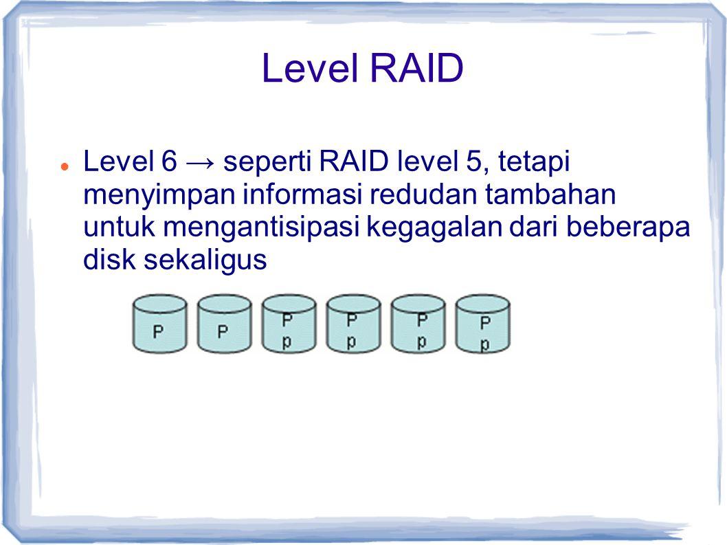 Level RAID Level 6 → seperti RAID level 5, tetapi menyimpan informasi redudan tambahan untuk mengantisipasi kegagalan dari beberapa disk sekaligus.