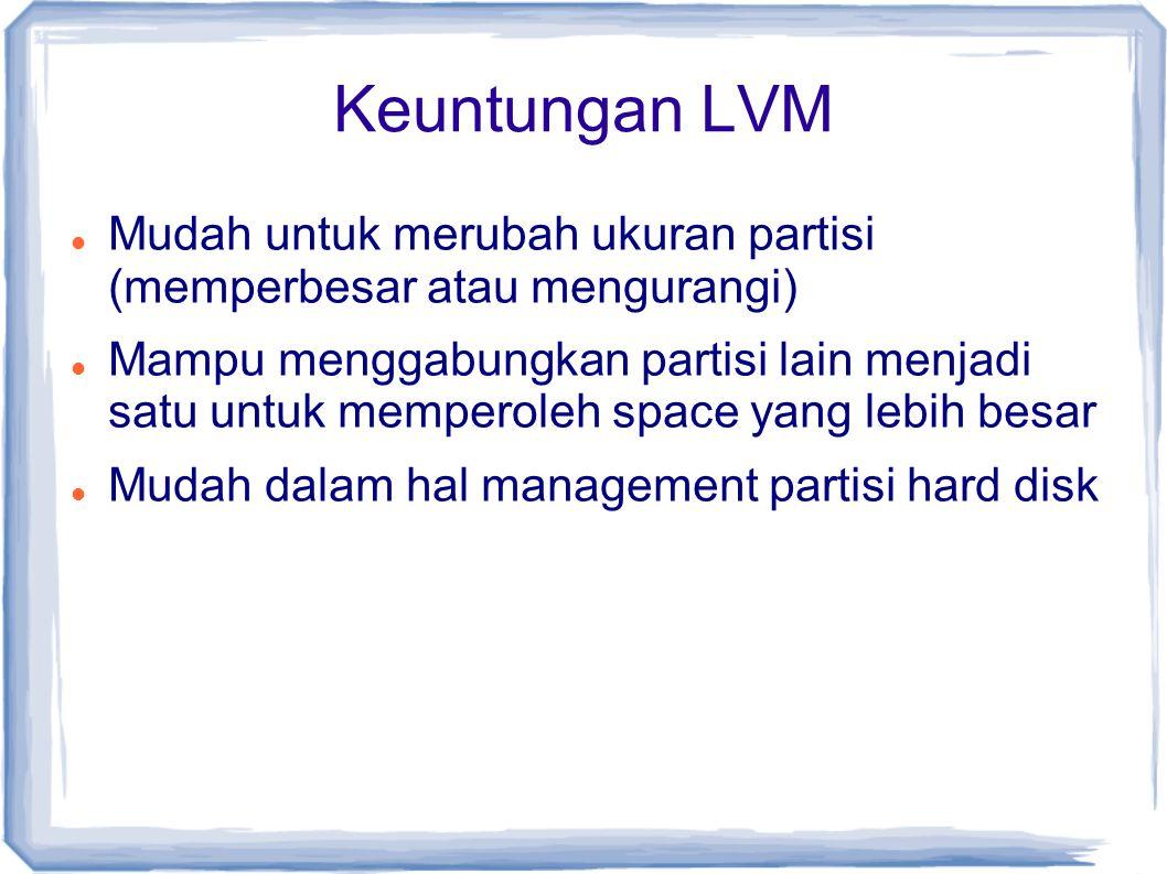 Keuntungan LVM Mudah untuk merubah ukuran partisi (memperbesar atau mengurangi)