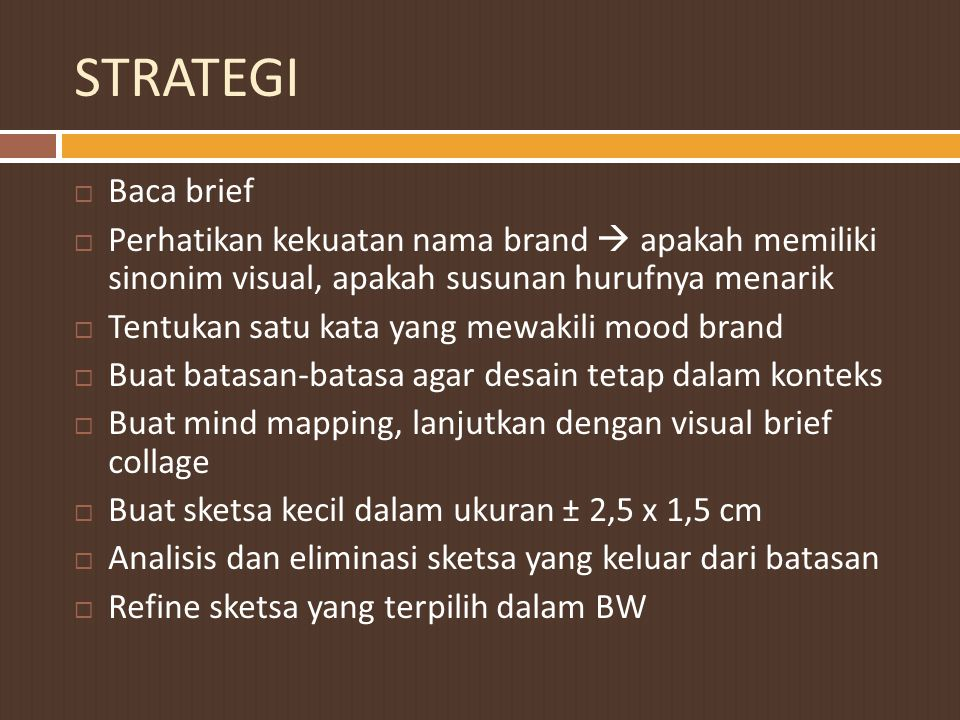 STRATEGI Baca brief. Perhatikan kekuatan nama brand  apakah memiliki sinonim visual, apakah susunan hurufnya menarik.