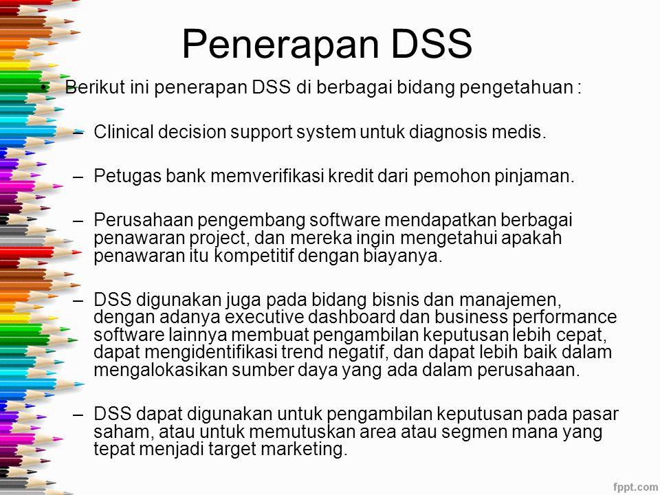 Penerapan DSS Berikut ini penerapan DSS di berbagai bidang pengetahuan : Clinical decision support system untuk diagnosis medis.