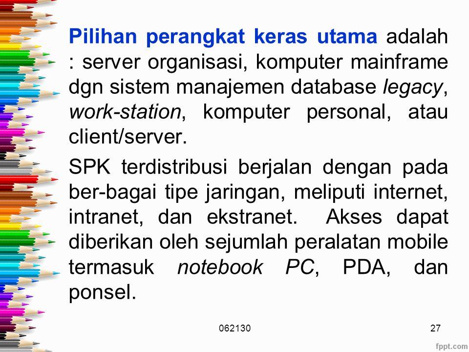 Pilihan perangkat keras utama adalah : server organisasi, komputer mainframe dgn sistem manajemen database legacy, work-station, komputer personal, atau client/server. SPK terdistribusi berjalan dengan pada ber-bagai tipe jaringan, meliputi internet, intranet, dan ekstranet. Akses dapat diberikan oleh sejumlah peralatan mobile termasuk notebook PC, PDA, dan ponsel.
