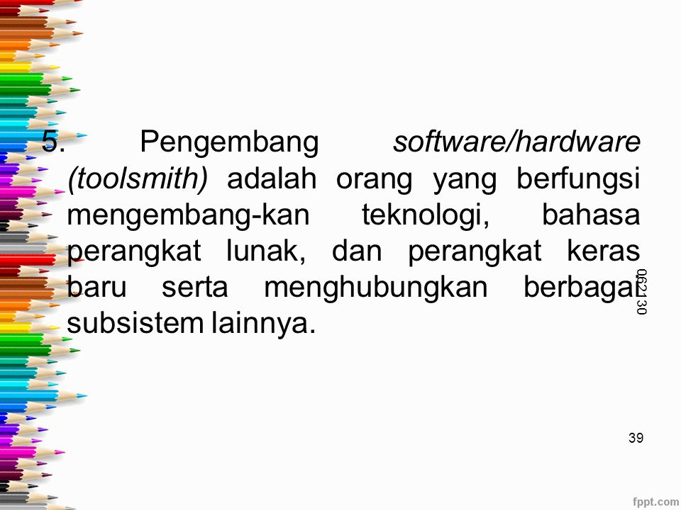 5. Pengembang software/hardware (toolsmith) adalah orang yang berfungsi mengembang-kan teknologi, bahasa perangkat lunak, dan perangkat keras baru serta menghubungkan berbagai subsistem lainnya.