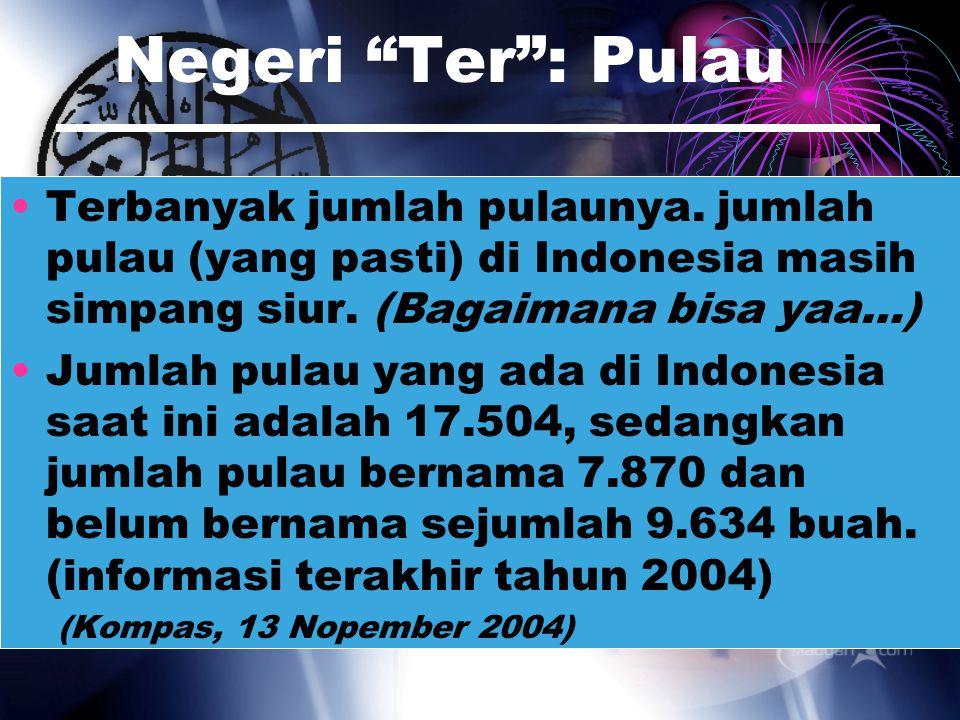 Negeri Ter : Pulau Terbanyak jumlah pulaunya. jumlah pulau (yang pasti) di Indonesia masih simpang siur. (Bagaimana bisa yaa…)