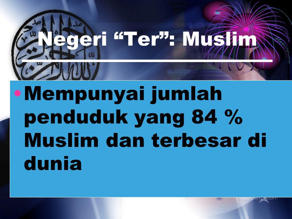 Negeri Ter : Muslim Mempunyai jumlah penduduk yang 84 % Muslim dan terbesar di dunia