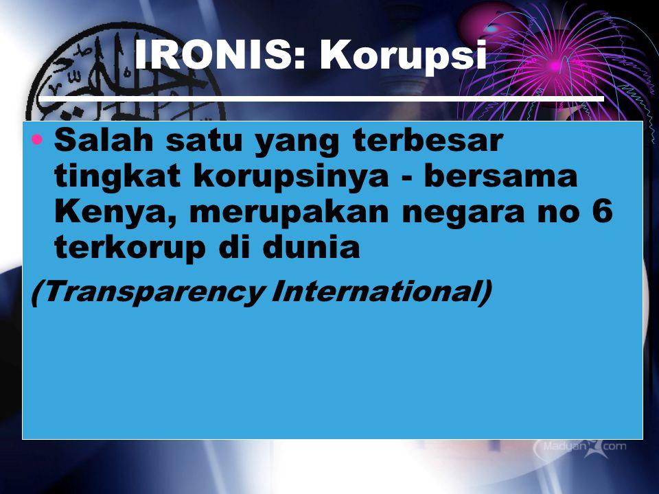 IRONIS: Korupsi Salah satu yang terbesar tingkat korupsinya - bersama Kenya, merupakan negara no 6 terkorup di dunia.