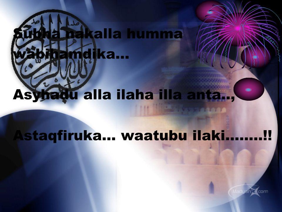 Subha nakalla humma wabihamdika… Asyhadu alla ilaha illa anta.., Astaqfiruka… waatubu ilaki……..!!