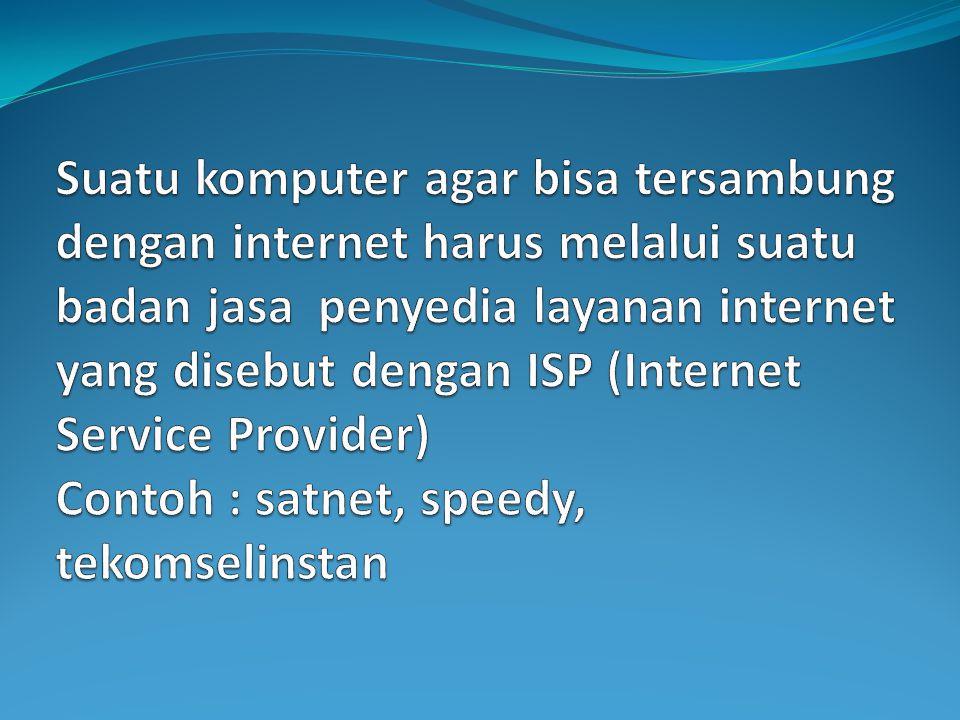 Suatu komputer agar bisa tersambung dengan internet harus melalui suatu badan jasa penyedia layanan internet yang disebut dengan ISP (Internet Service Provider) Contoh : satnet, speedy, tekomselinstan
