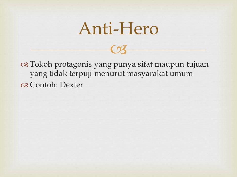 Anti-Hero Tokoh protagonis yang punya sifat maupun tujuan yang tidak terpuji menurut masyarakat umum.