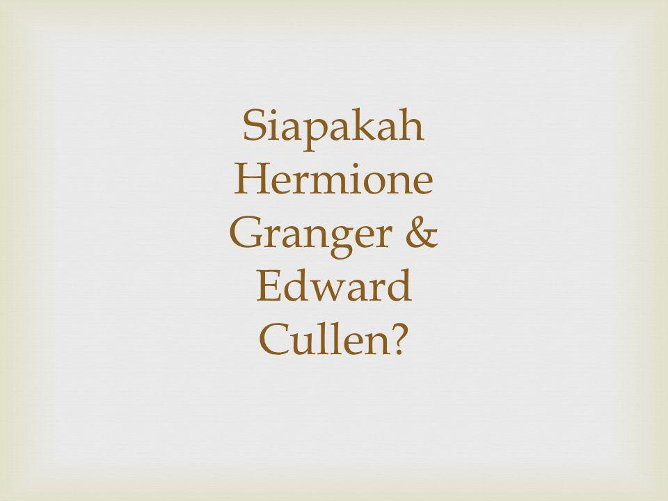 Siapakah Hermione Granger & Edward Cullen