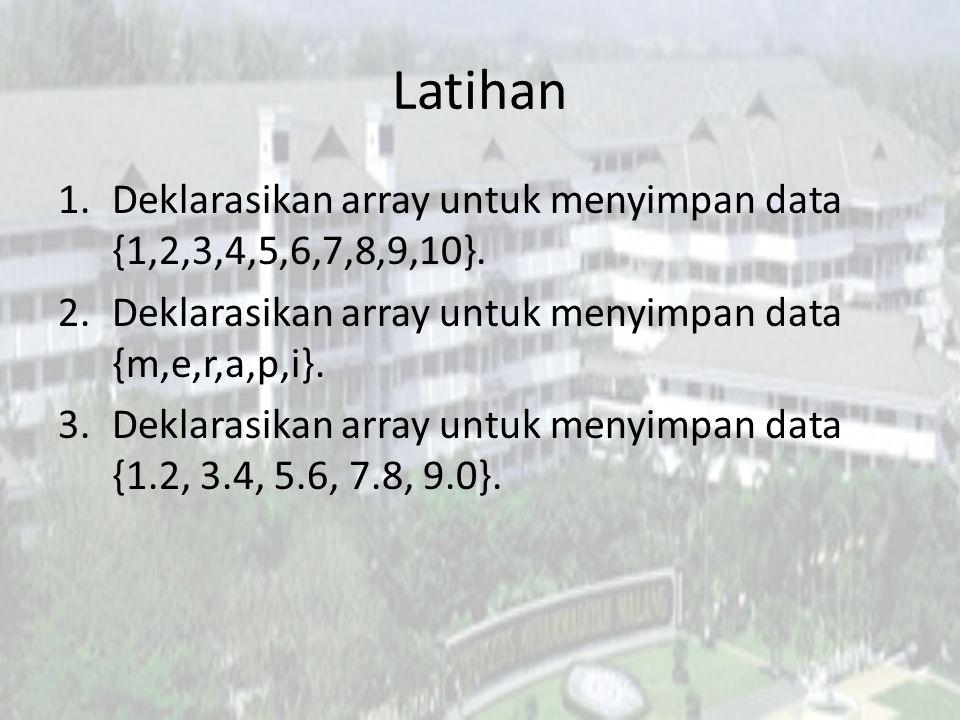 Latihan Deklarasikan array untuk menyimpan data {1,2,3,4,5,6,7,8,9,10}. Deklarasikan array untuk menyimpan data {m,e,r,a,p,i}.