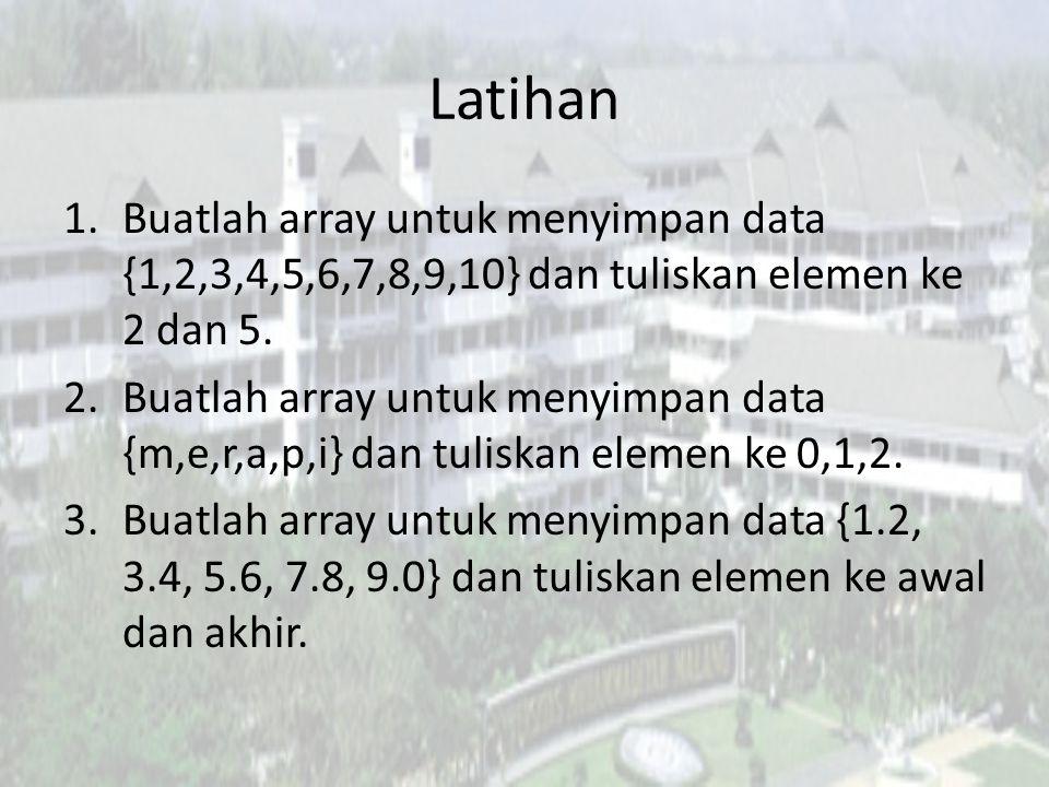 Latihan Buatlah array untuk menyimpan data {1,2,3,4,5,6,7,8,9,10} dan tuliskan elemen ke 2 dan 5.