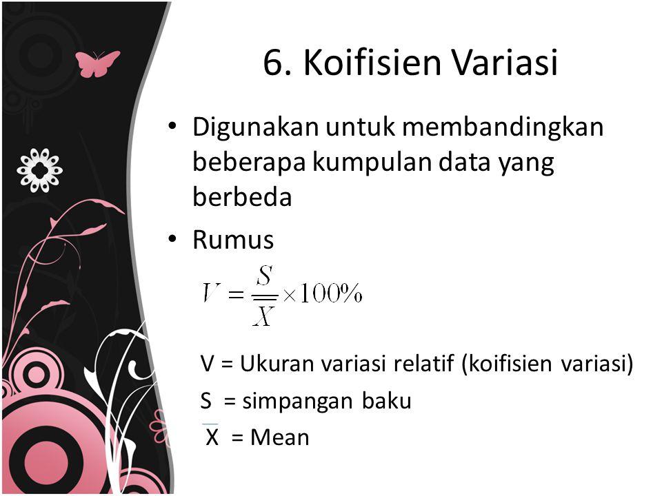 6. Koifisien Variasi Digunakan untuk membandingkan beberapa kumpulan data yang berbeda. Rumus. V = Ukuran variasi relatif (koifisien variasi)