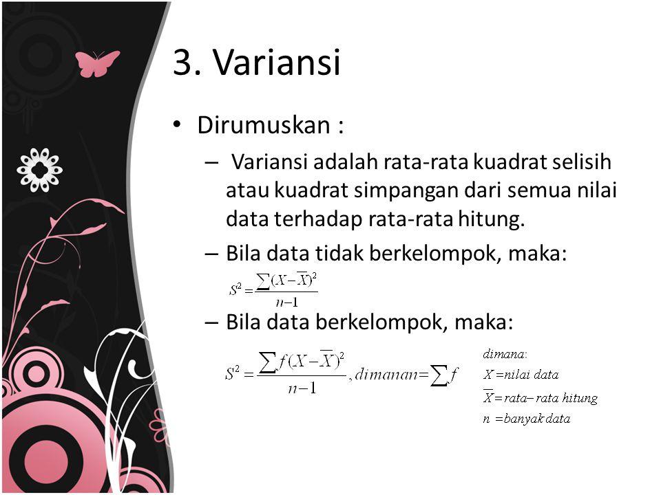 3. Variansi Dirumuskan : Variansi adalah rata-rata kuadrat selisih atau kuadrat simpangan dari semua nilai data terhadap rata-rata hitung.