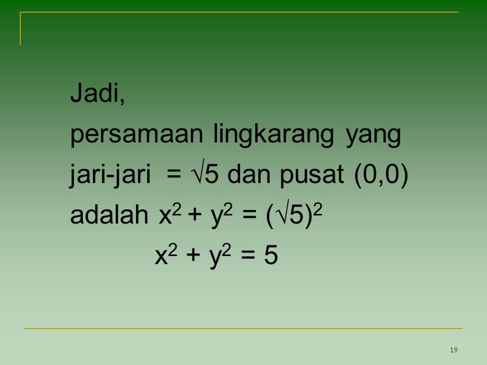 Jadi, persamaan lingkarang yang jari-jari = √5 dan pusat (0,0) adalah x2 + y2 = (√5)2 x2 + y2 = 5