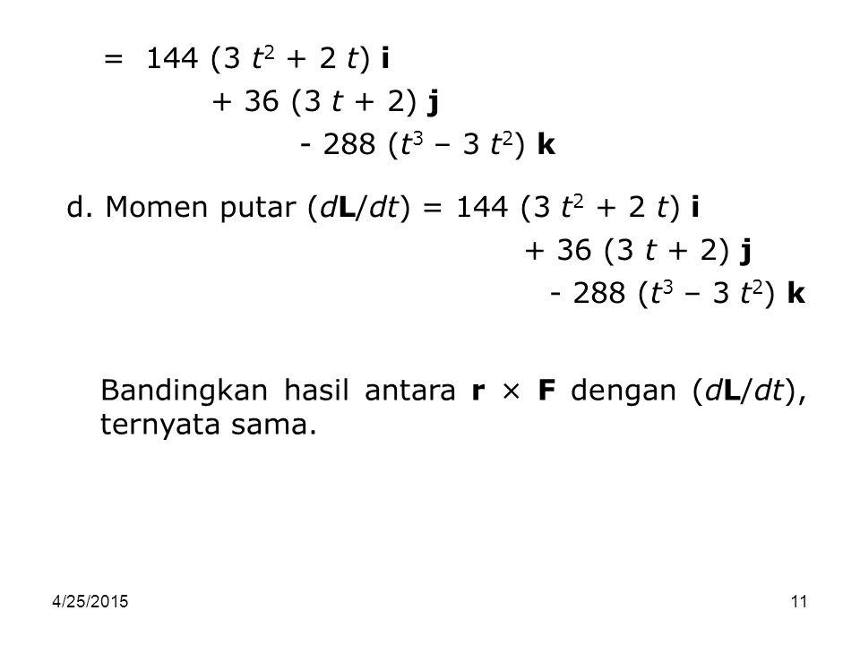 d. Momen putar (dL/dt) = 144 (3 t2 + 2 t) i + 36 (3 t + 2) j