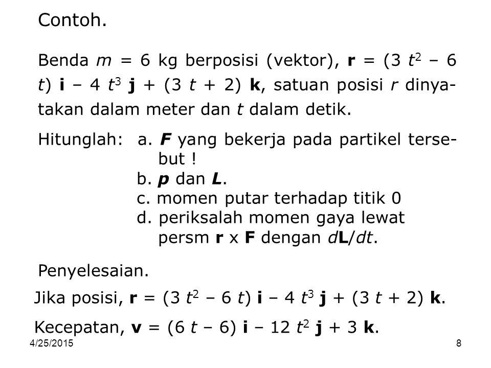 Contoh. Benda m = 6 kg berposisi (vektor), r = (3 t2 – 6 t) i – 4 t3 j + (3 t + 2) k, satuan posisi r dinya-takan dalam meter dan t dalam detik.