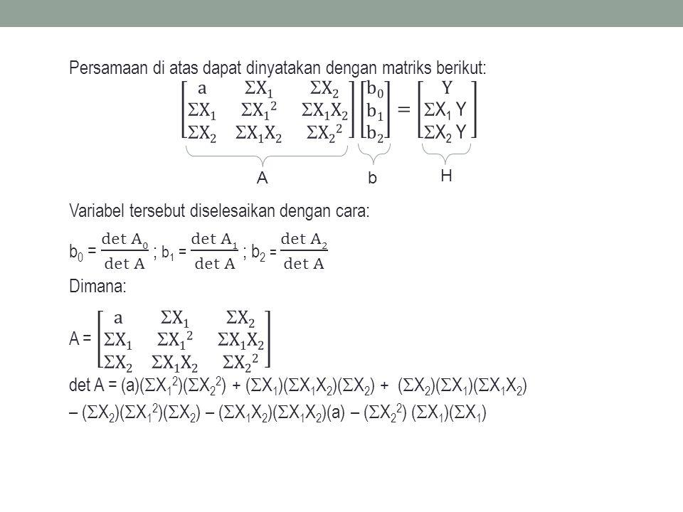 Persamaan di atas dapat dinyatakan dengan matriks berikut: a X1 X2 X1 X12 X1X2 X2 X1X2 X22 b0 b1 b2 = Y X1 Y X2 Y Variabel tersebut diselesaikan dengan cara: b0 = det A0 det A ; b1 = det A1 det A ; b2 = det A2 det A Dimana: A = a X1 X2 X1 X12 X1X2 X2 X1X2 X22 det A = (a)(X12)(X22) + (X1)(X1X2)(X2) + (X2)(X1)(X1X2) – (X2)(X12)(X2) – (X1X2)(X1X2)(a) – (X22) (X1)(X1)