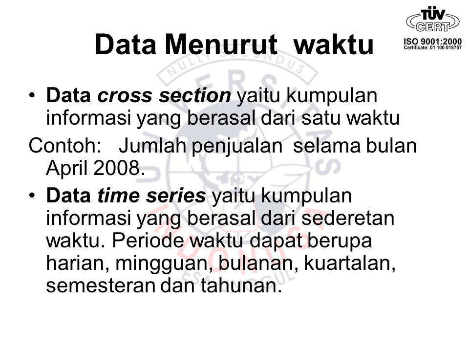 Data Menurut waktu Data cross section yaitu kumpulan informasi yang berasal dari satu waktu. Contoh: Jumlah penjualan selama bulan April 2008.