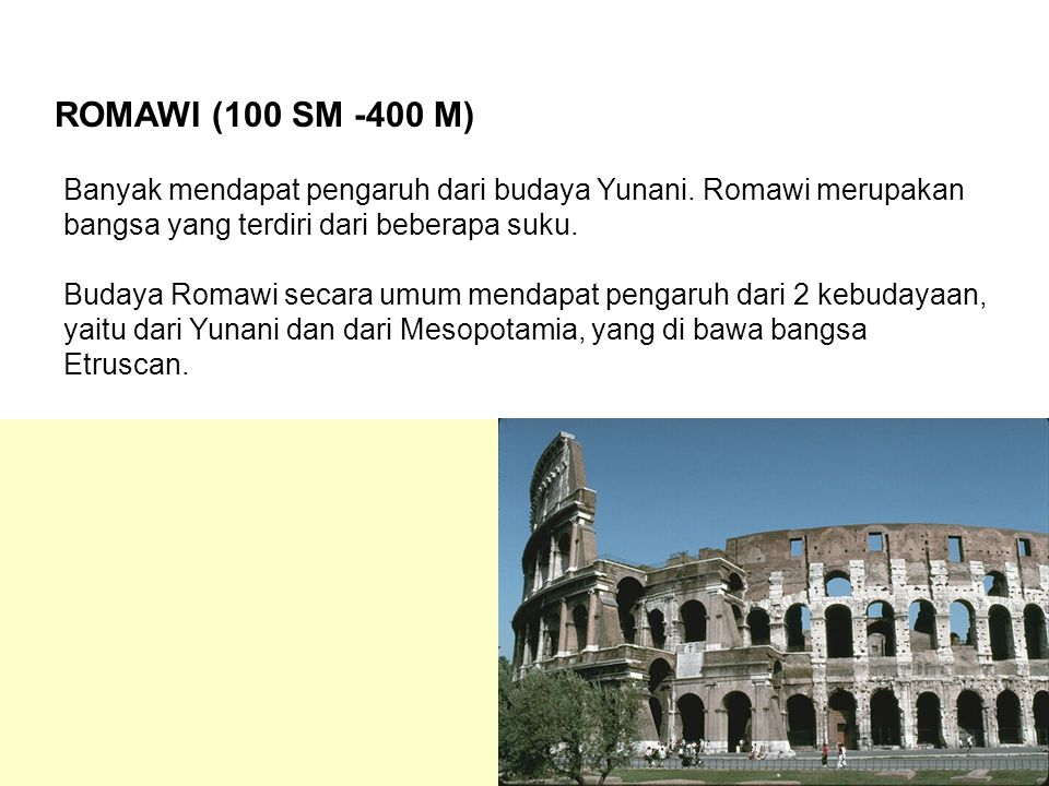 ROMAWI (100 SM -400 M) Banyak mendapat pengaruh dari budaya Yunani. Romawi merupakan bangsa yang terdiri dari beberapa suku.