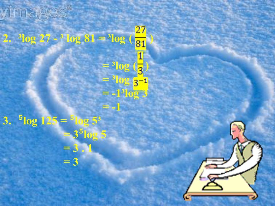 ³log 27 - ³ log 81 = ³log ( ) = ³log ( ) = ³log. = -1³log 3. = -1. ⁵log 125 = ⁵log 5³. = 3⁵log 5.