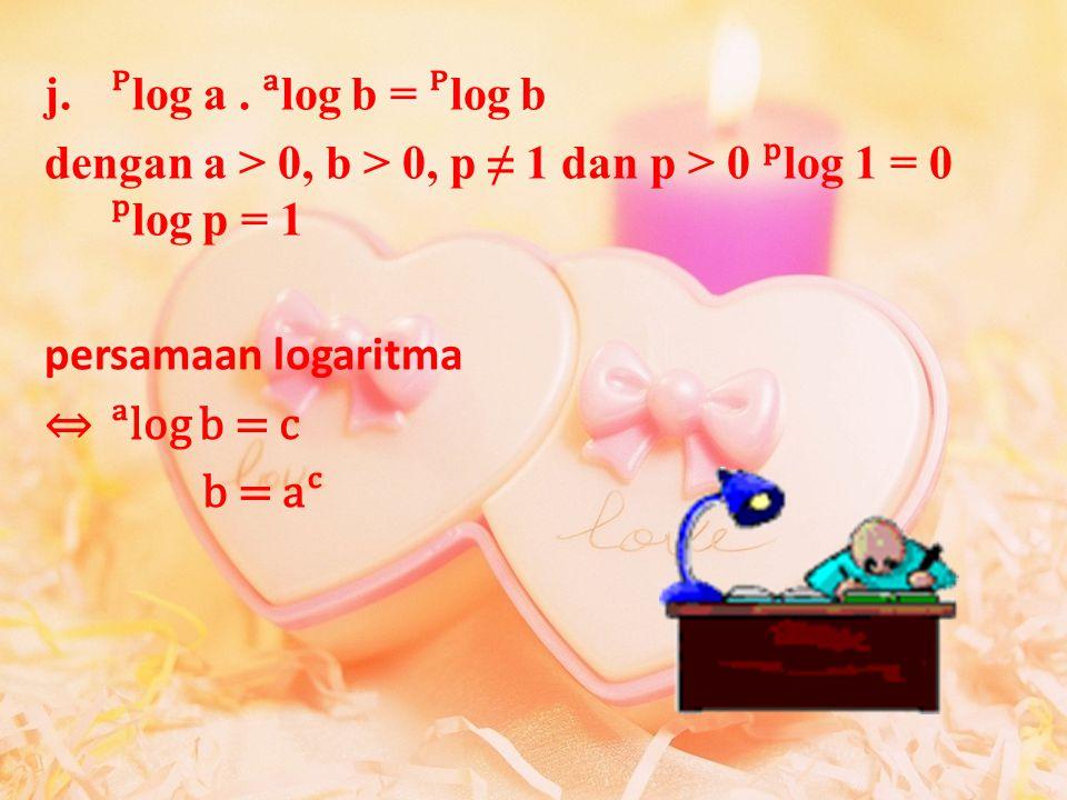 ᴾlog a . ᵃlog b = ᴾlog b dengan a > 0, b > 0, p ≠ 1 dan p > 0 ᵖlog 1 = 0 ᵖlog p = 1. persamaan logaritma.