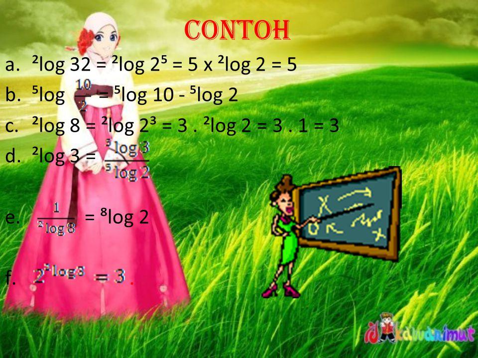 Contoh ²log 32 = ²log 2⁵ = 5 x ²log 2 = 5 ⁵log = ⁵log 10 - ⁵log 2