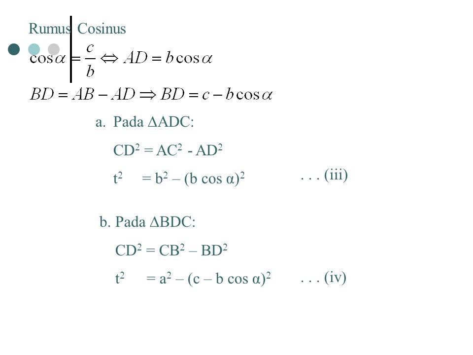 Rumus Cosinus Pada ∆ADC: CD2 = AC2 - AD2. t2 = b2 – (b cos α)2. . . . (iii) b. Pada ∆BDC: CD2 = CB2 – BD2.