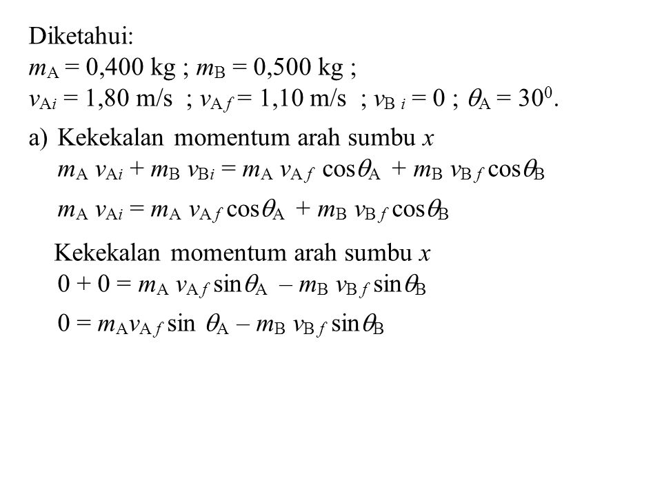 Diketahui: mA = 0,400 kg ; mB = 0,500 kg ; vAi = 1,80 m/s ; vA f = 1,10 m/s ; vB i = 0 ; A = 300.