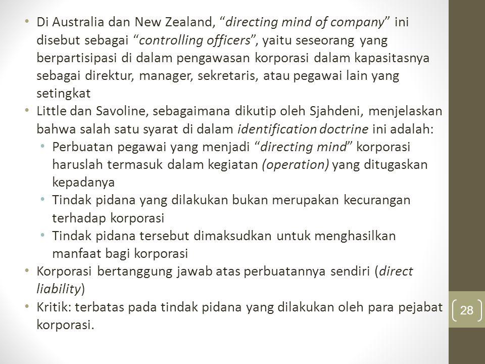 Di Australia dan New Zealand, directing mind of company ini disebut sebagai controlling officers , yaitu seseorang yang berpartisipasi di dalam pengawasan korporasi dalam kapasitasnya sebagai direktur, manager, sekretaris, atau pegawai lain yang setingkat