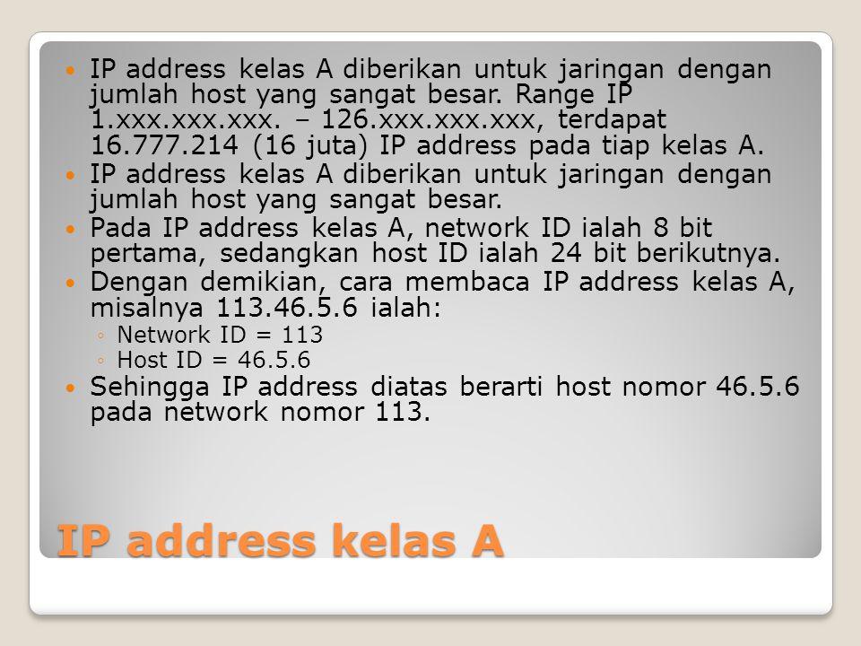 IP address kelas A diberikan untuk jaringan dengan jumlah host yang sangat besar. Range IP 1.xxx.xxx.xxx. – 126.xxx.xxx.xxx, terdapat 16.777.214 (16 juta) IP address pada tiap kelas A.