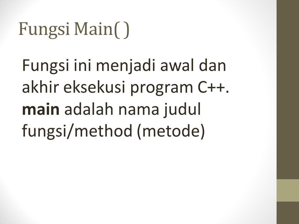 Fungsi Main( ) Fungsi ini menjadi awal dan akhir eksekusi program C++.