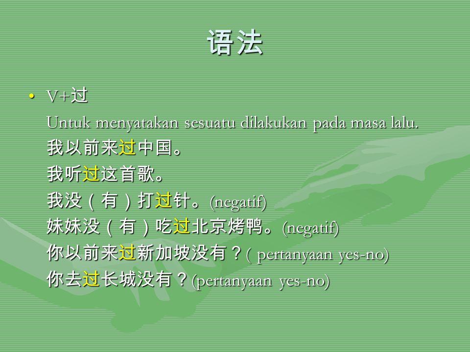 语法 V+过 Untuk menyatakan sesuatu dilakukan pada masa lalu. 我以前来过中国。