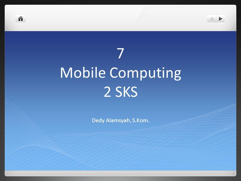 7 Mobile Computing 2 SKS Dedy Alamsyah, S.Kom.