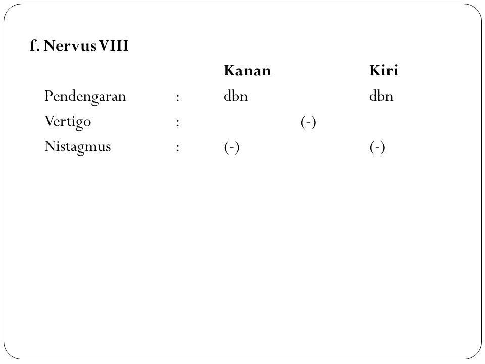 f. Nervus VIII Kanan Kiri Pendengaran : dbn dbn Vertigo : (-) Nistagmus : (-) (-)
