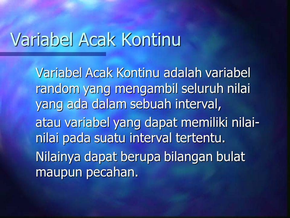 Variabel Acak Kontinu Variabel Acak Kontinu adalah variabel random yang mengambil seluruh nilai yang ada dalam sebuah interval,