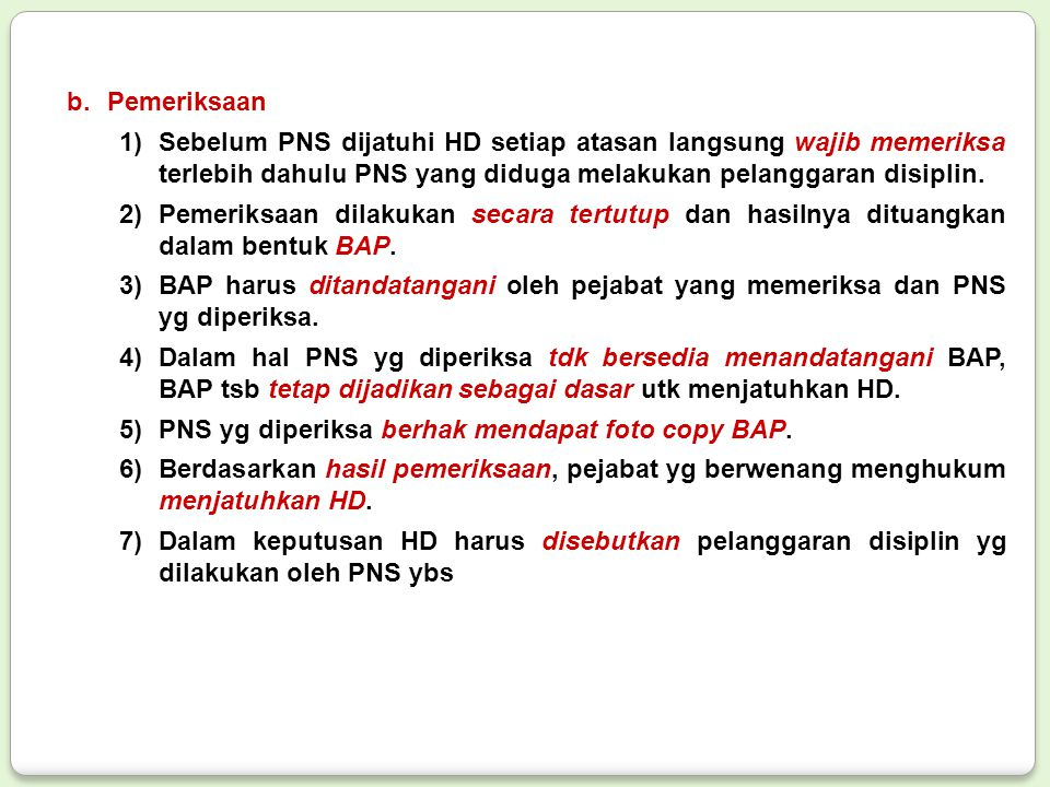 Pemeriksaan Sebelum PNS dijatuhi HD setiap atasan langsung wajib memeriksa terlebih dahulu PNS yang diduga melakukan pelanggaran disiplin.