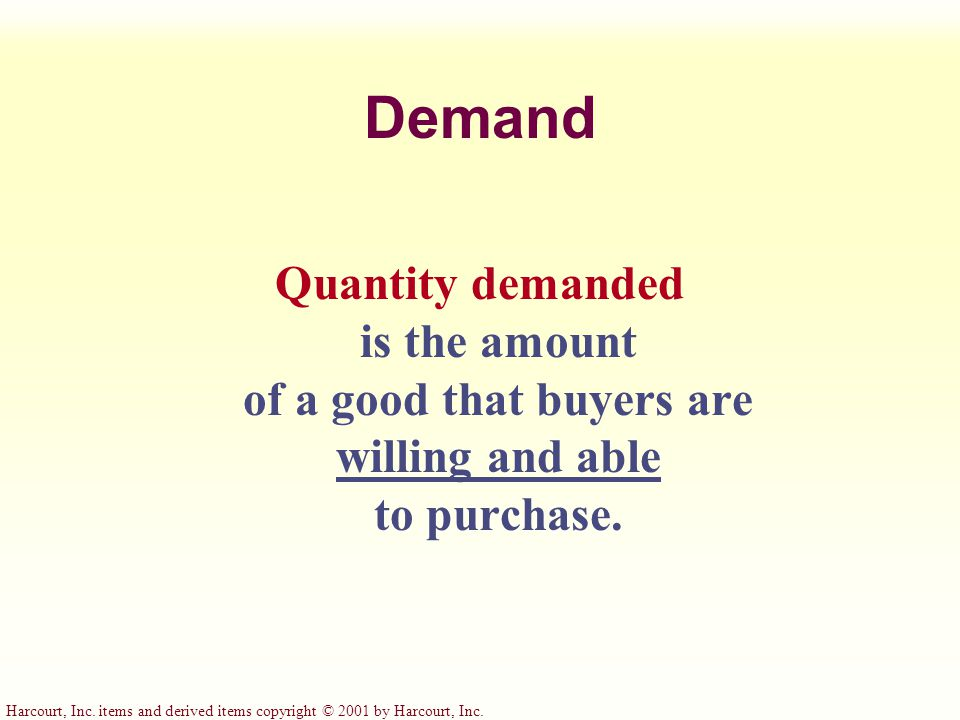 Demand Quantity demanded is the amount of a good that buyers are willing and able to purchase.