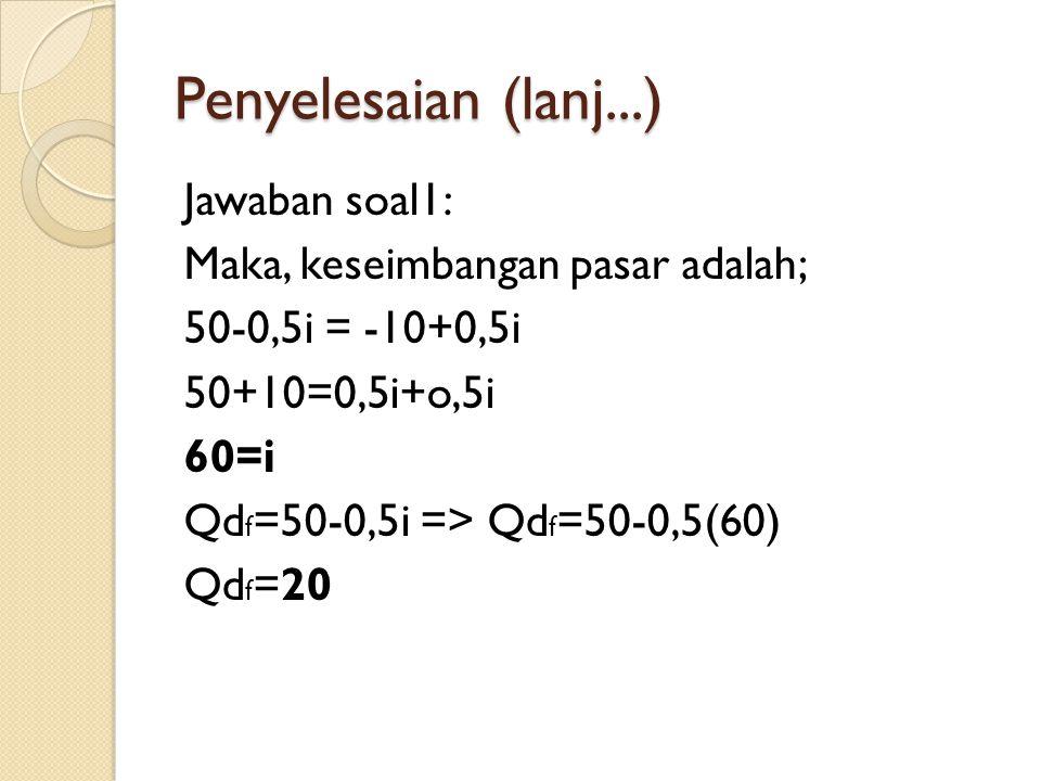Penyelesaian (lanj...) Jawaban soal1: Maka, keseimbangan pasar adalah; 50-0,5i = -10+0,5i 50+10=0,5i+o,5i 60=i Qdf=50-0,5i => Qdf=50-0,5(60) Qdf=20
