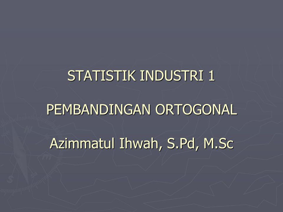 STATISTIK INDUSTRI 1 PEMBANDINGAN ORTOGONAL Azimmatul Ihwah, S. Pd, M