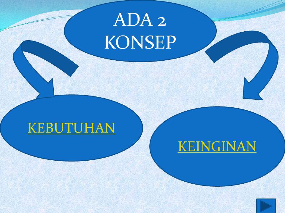 ADA 2 KONSEP KEBUTUHAN KEINGINAN