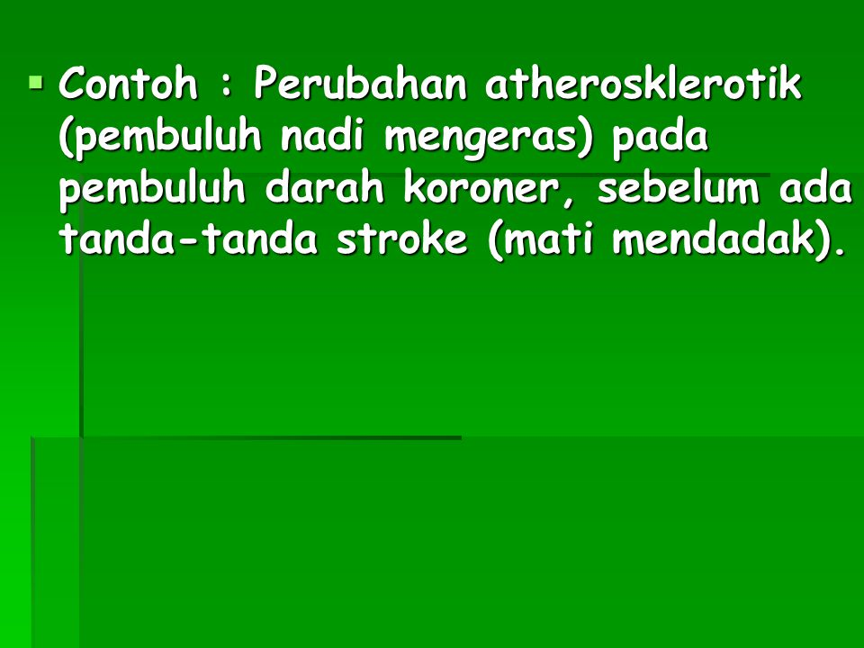 Contoh : Perubahan atherosklerotik (pembuluh nadi mengeras) pada pembuluh darah koroner, sebelum ada tanda-tanda stroke (mati mendadak).