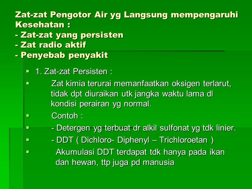 Zat-zat Pengotor Air yg Langsung mempengaruhi Kesehatan : - Zat-zat yang persisten - Zat radio aktif - Penyebab penyakit